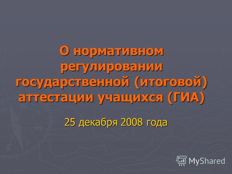 О нормативном регулировании государственной (итоговой) аттестации учащихся (ГИА) 25 декабря 2008 года