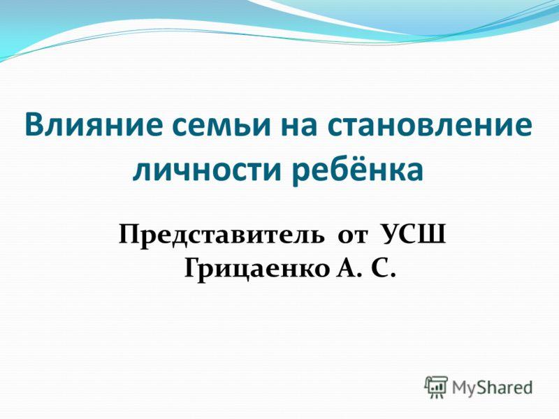 Влияние семьи на становление личности ребёнка Представитель от УСШ Грицаенко А. С.