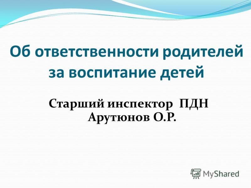 Об ответственности родителей за воспитание детей Старший инспектор ПДН Арутюнов О.Р.