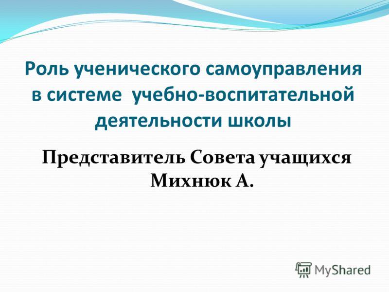 Роль ученического самоуправления в системе учебно-воспитательной деятельности школы Представитель Совета учащихся Михнюк А.