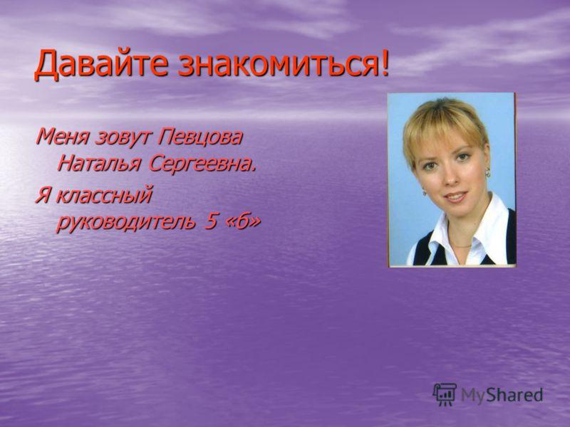 Давайте знакомиться! Меня зовут Певцова Наталья Сергеевна. Я классный руководитель 5 «б»