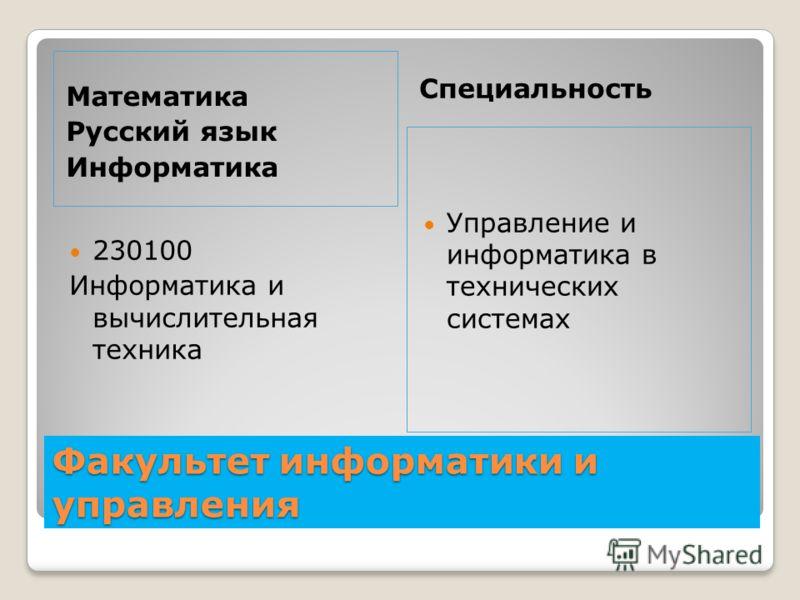 Факультет информатики и управления Математика Русский язык Информатика Специальность 230100 Информатика и вычислительная техника Управление и информатика в технических системах