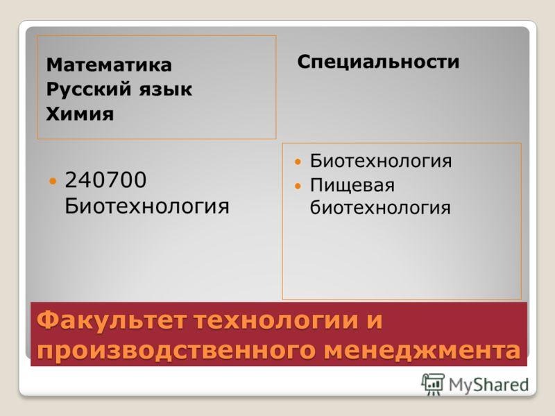 Факультет технологии и производственного менеджмента Математика Русский язык Химия Специальности 240700 Биотехнология Биотехнология Пищевая биотехнология