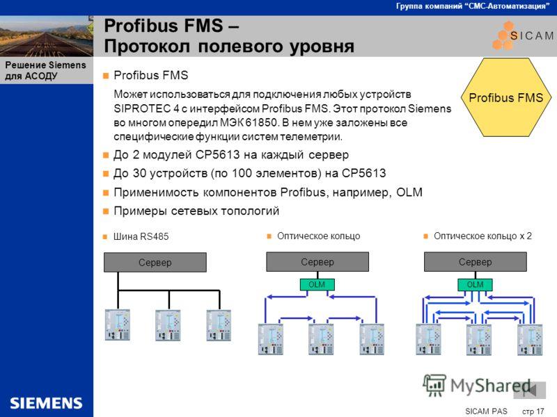 SICAM PAS стр 17 Группа компаний СМС-Автоматизация Решение Siemens для АСОДУ Profibus FMS – Протокол полевого уровня Profibus FMS Может использоваться для подключения любых устройств SIPROTEC 4 с интерфейсом Profibus FMS. Этот протокол Siemens во мно