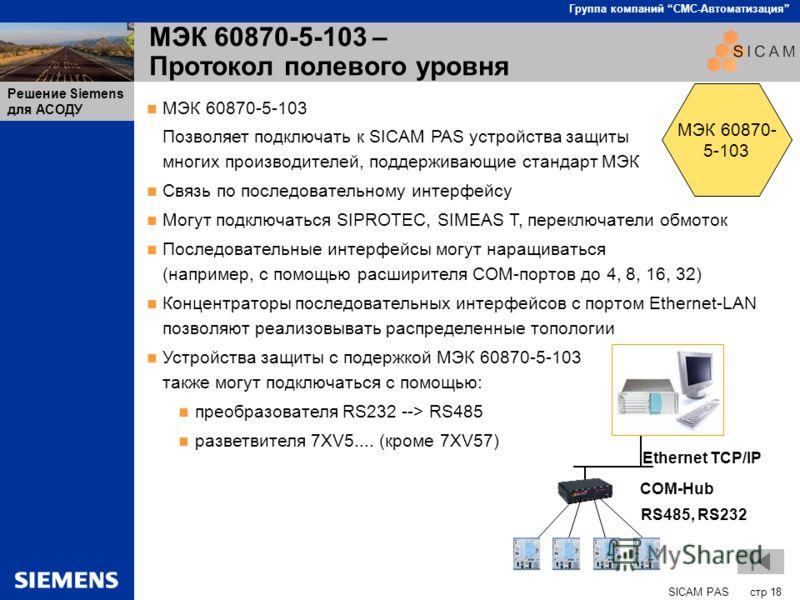 SICAM PAS стр 18 Группа компаний СМС-Автоматизация Решение Siemens для АСОДУ МЭК 60870-5-103 – Протокол полевого уровня МЭК 60870-5-103 Позволяет подключать к SICAM PAS устройства защиты многих производителей, поддерживающие стандарт МЭК Связь по пос