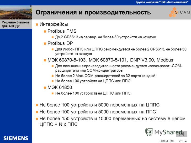 SICAM PAS стр 34 Группа компаний СМС-Автоматизация Решение Siemens для АСОДУ Ограничения и производительность Интерфейсы Profibus FMS До 2 CP5613 на сервер, не более 30 устройств на каждую Profibus DP Для любой ППС или ЦППС рекомендуется не более 2 C