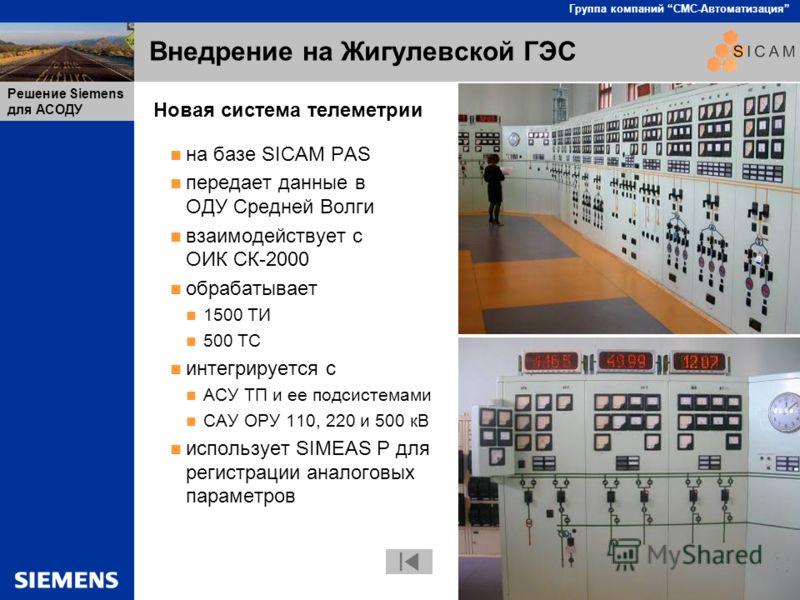 SICAM PAS стр 37 Группа компаний СМС-Автоматизация Решение Siemens для АСОДУ Внедрение на Жигулевской ГЭС Новая система телеметрии на базе SICAM PAS передает данные в ОДУ Средней Волги взаимодействует с ОИК СК-2000 обрабатывает 1500 ТИ 500 ТС интегри