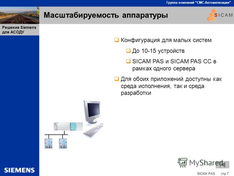 SICAM PAS стр 7 Группа компаний СМС-Автоматизация Решение Siemens для АСОДУ Масштабируемость аппаратуры Конфигурация для малых систем До 10-15 устройств SICAM PAS и SICAM PAS CC в рамках одного сервера Для обоих приложений доступны как среда исполнен