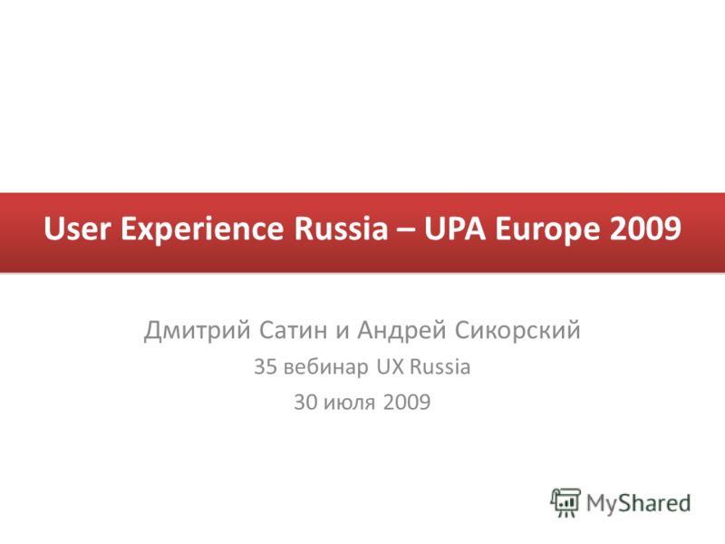 User Experience Russia – UPA Europe 2009 Дмитрий Сатин и Андрей Сикорский 35 вебинар UX Russia 30 июля 2009
