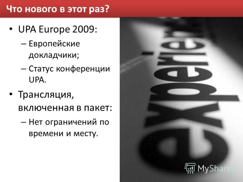 Что нового в этот раз? UPA Europe 2009: – Европейские докладчики; – Статус конференции UPA. Трансляция, включенная в пакет: – Нет ограничений по времени и месту.