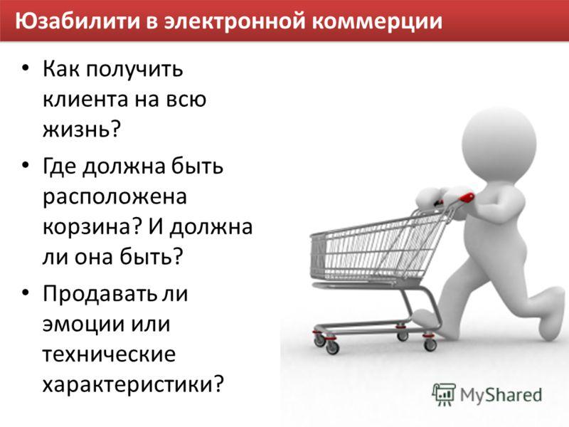 Юзабилити в электронной коммерции Как получить клиента на всю жизнь? Где должна быть расположена корзина? И должна ли она быть? Продавать ли эмоции или технические характеристики?