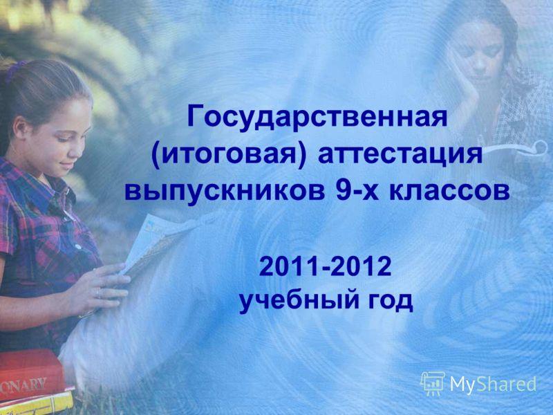 Государственная (итоговая) аттестация выпускников 9-х классов 2011-2012 учебный год