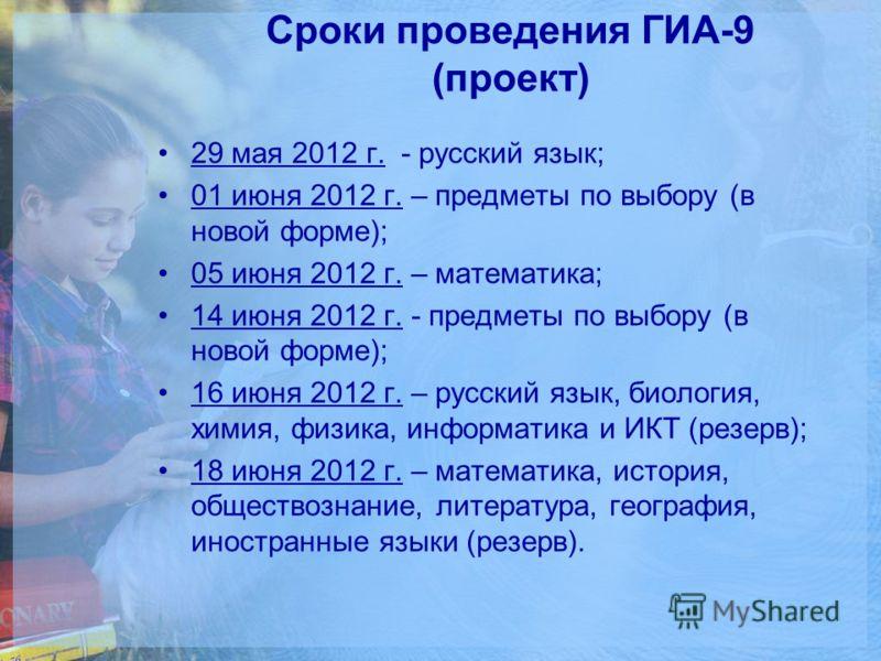 Сроки проведения ГИА-9 (проект) 29 мая 2012 г. - русский язык; 01 июня 2012 г. – предметы по выбору (в новой форме); 05 июня 2012 г. – математика; 14 июня 2012 г. - предметы по выбору (в новой форме); 16 июня 2012 г. – русский язык, биология, химия,