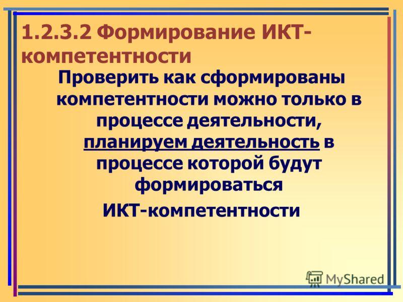 1.2.3.2 Формирование ИКТ- компетентности Проверить как сформированы компетентности можно только в процессе деятельности, планируем деятельность в процессе которой будут формироваться ИКТ-компетентности