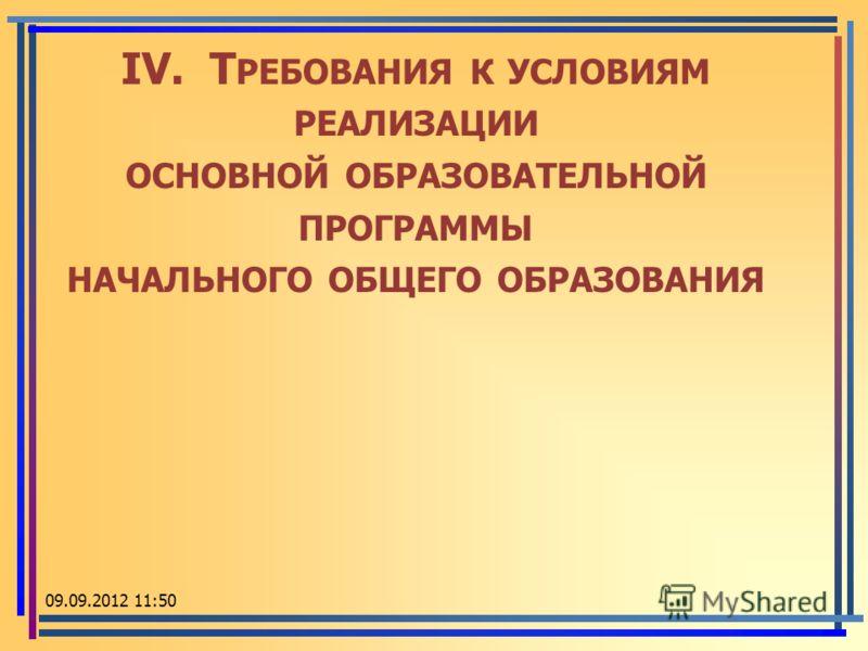 IV. Т РЕБОВАНИЯ К УСЛОВИЯМ РЕАЛИЗАЦИИ ОСНОВНОЙ ОБРАЗОВАТЕЛЬНОЙ ПРОГРАММЫ НАЧАЛЬНОГО ОБЩЕГО ОБРАЗОВАНИЯ 09.09.2012 11:52