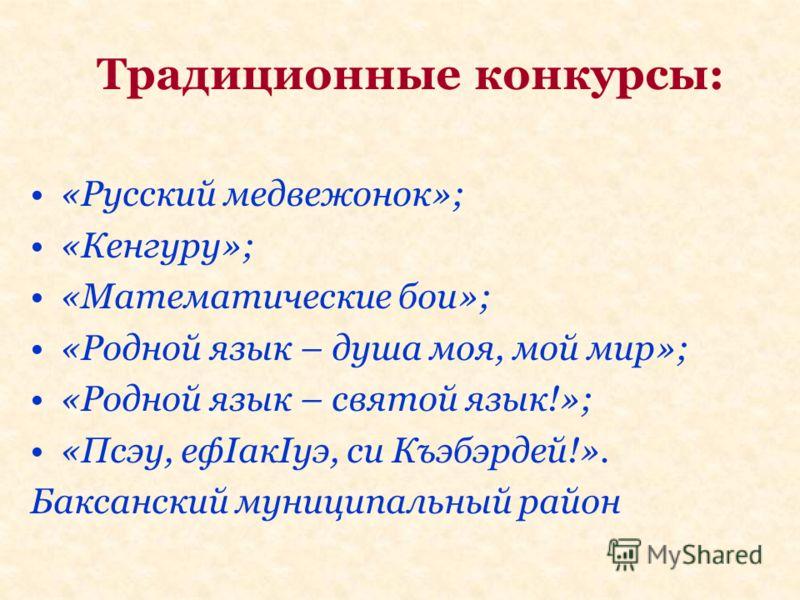 Традиционные конкурсы: «Русский медвежонок»; «Кенгуру»; «Математические бои»; «Родной язык – душа моя, мой мир»; «Родной язык – святой язык!»; «Псэу, ефIакIуэ, си Къэбэрдей!». Баксанский муниципальный район