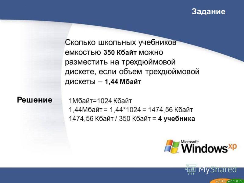 Сколько школьных учебников емкостью 350 Кбайт можно разместить на трехдюймовой дискете, если объем трехдюймовой дискеты – 1,44 Мбайт Задание 1Мбайт=1024 Кбайт 1,44Мбайт = 1,44*1024 = 1474,56 Кбайт 1474,56 Кбайт / 350 Кбайт = 4 учебника Решение