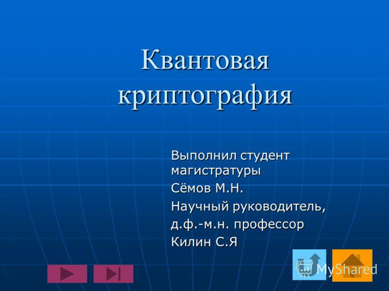 Квантовая криптография Выполнил студент магистратуры Сёмов М.Н. Научный руководитель, д.ф.-м.н. профессор Килин С.Я