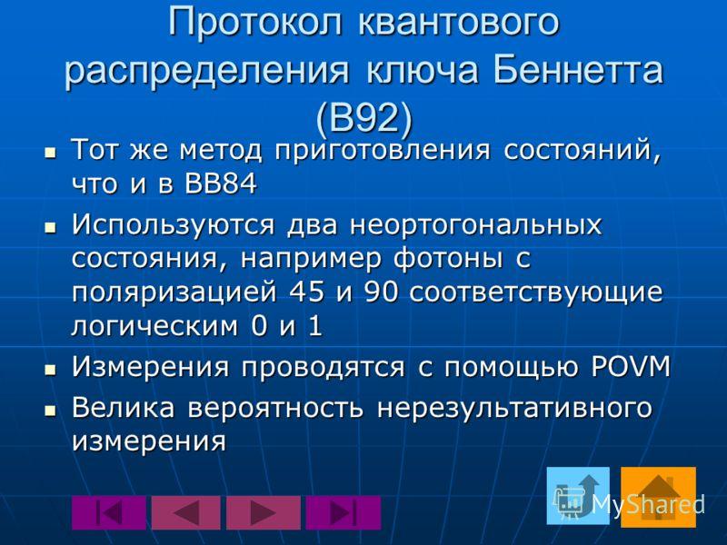 Протокол квантового распределения ключа Беннетта (B92) Тот же метод приготовления состояний, что и в BB84 Тот же метод приготовления состояний, что и в BB84 Используются два неортогональных состояния, например фотоны с поляризацией 45 и 90 соответств