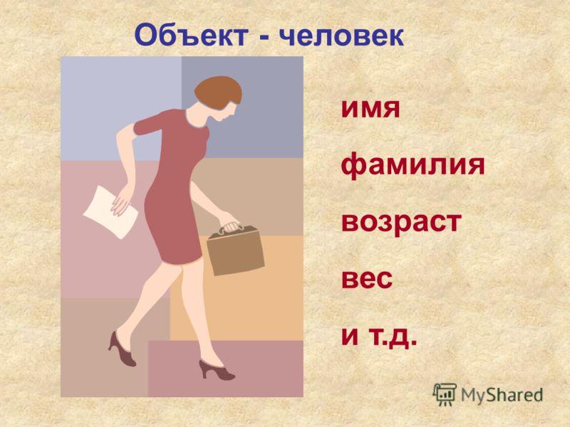 Объект - человек имя фамилия возраст вес и т.д.
