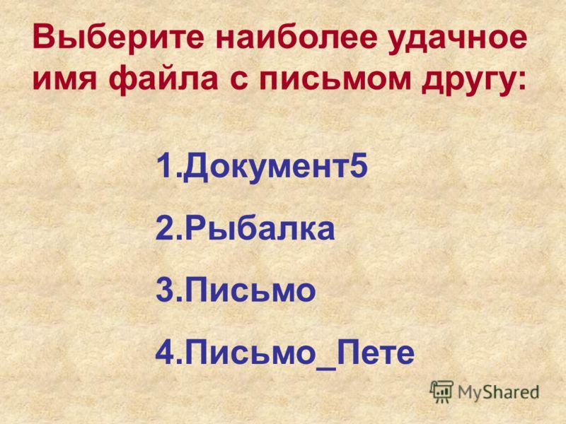 Выберите наиболее удачное имя файла с письмом другу: 1.Документ5 2.Рыбалка 3.Письмо 4.Письмо_Пете