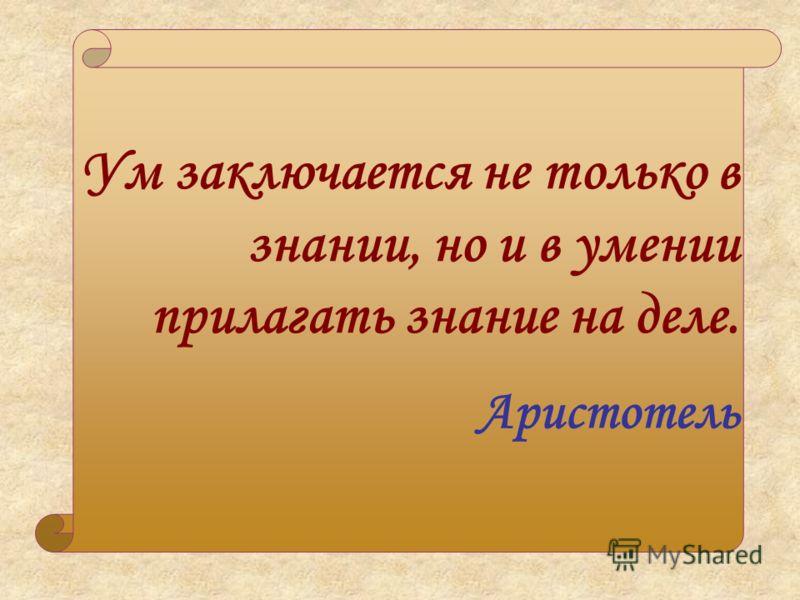 Ум заключается не только в знании, но и в умении прилагать знание на деле. Аристотель