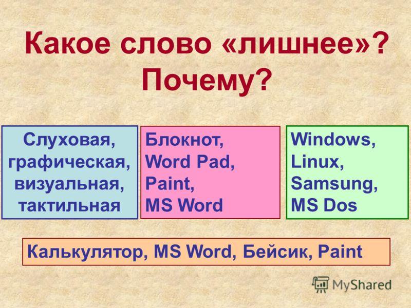 Какое слово «лишнее»? Почему? Слуховая, графическая, визуальная, тактильная Windows, Linux, Samsung, MS Dos Блокнот, Word Pad, Paint, MS Word Калькулятор, MS Word, Бейсик, Paint