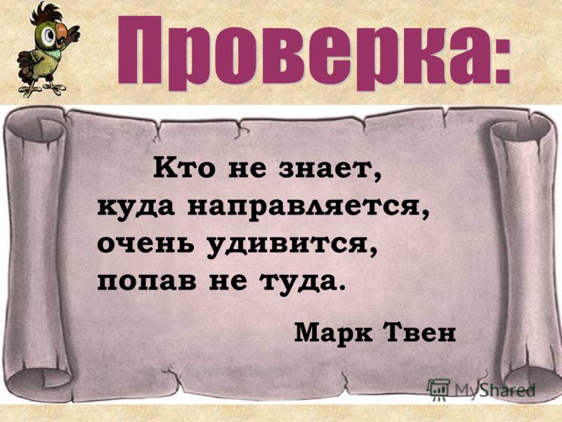 Кто не знает, куда направляется, очень удивится, попав не туда. Марк Твен