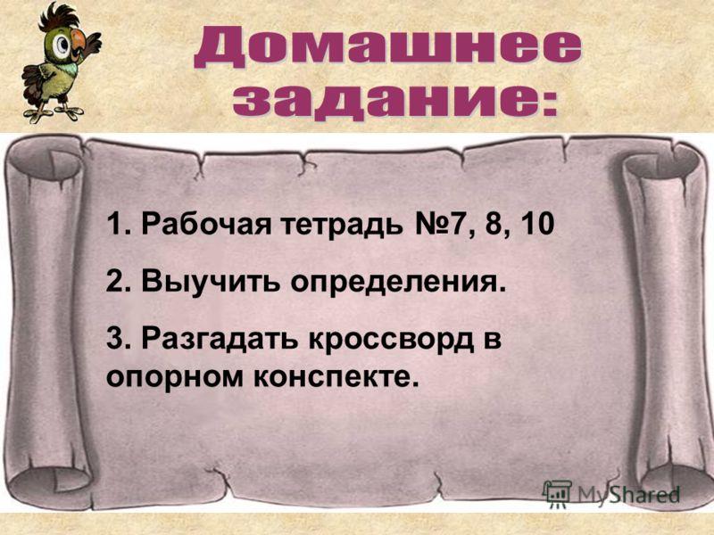 1. Рабочая тетрадь 7, 8, 10 2. Выучить определения. 3. Разгадать кроссворд в опорном конспекте.
