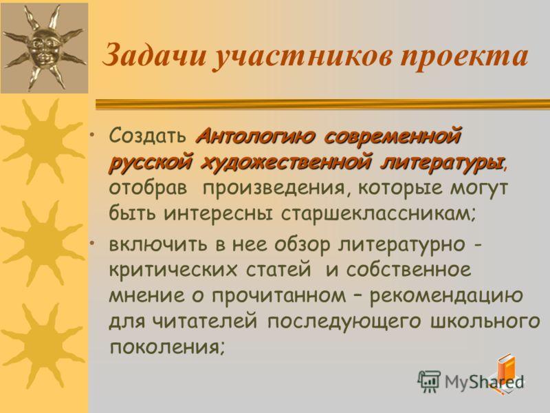 Задачи участников проекта Антологию современной русской художественной литературыСоздать Антологию современной русской художественной литературы, отобрав произведения, которые могут быть интересны старшеклассникам; включить в нее обзор литературно -