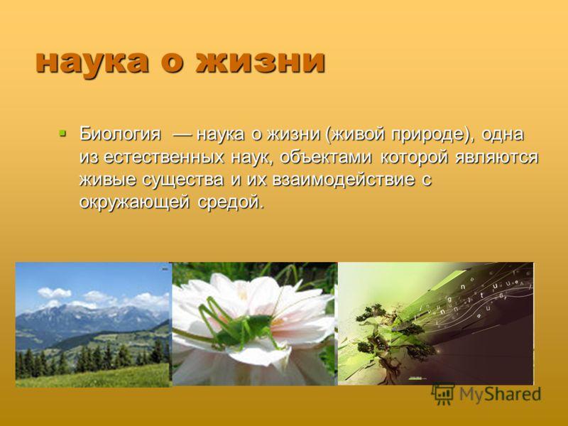 наука о жизни Биология наука о жизни (живой природе), одна из естественных наук, объектами которой являются живые существа и их взаимодействие с окружающей средой. Биология наука о жизни (живой природе), одна из естественных наук, объектами которой я