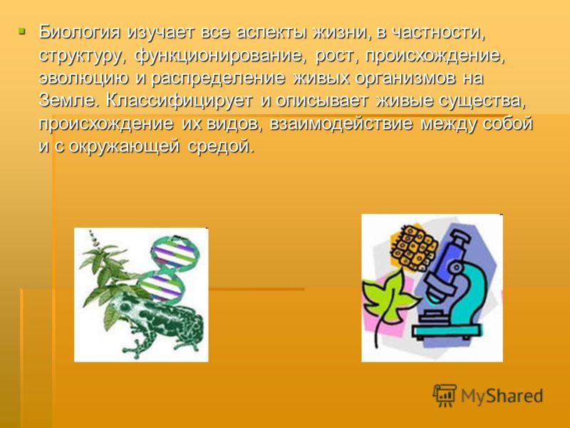Биология изучает все аспекты жизни, в частности, структуру, функционирование, рост, происхождение, эволюцию и распределение живых организмов на Земле. Классифицирует и описывает живые существа, происхождение их видов, взаимодействие между собой и с о