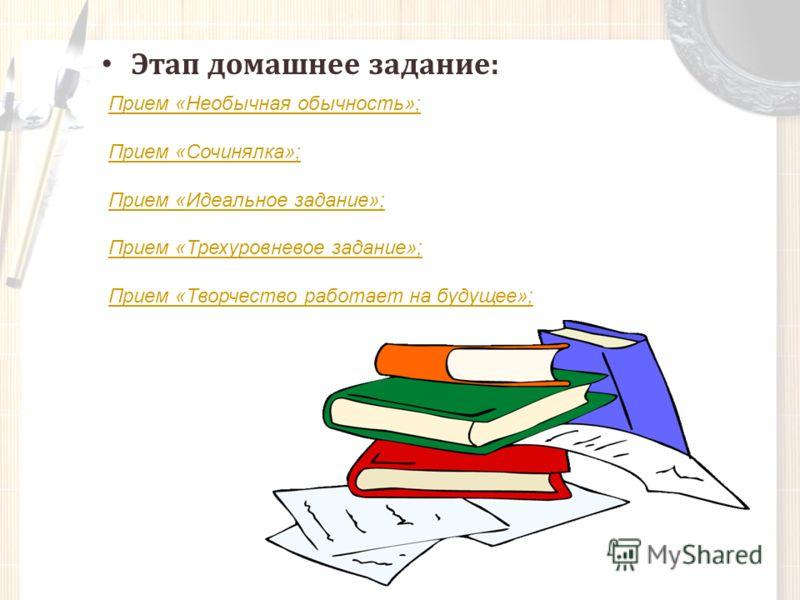 Этап домашнее задание: Прием «Необычная обычность»; Прием «Сочинялка»; Прием «Идеальное задание»; Прием «Трехуровневое задание»; Прием «Творчество работает на будущее»;