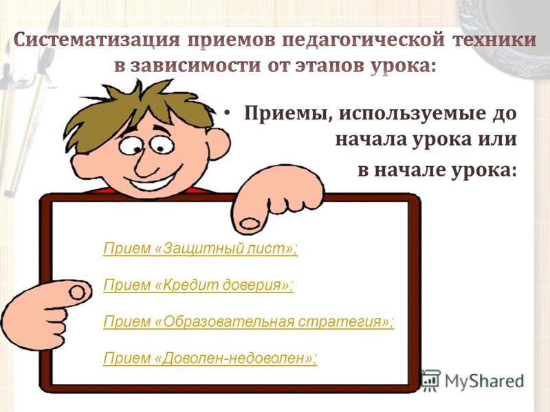 Приемы, используемые до начала урока или в начале урока: Прием «Защитный лист»; Прием «Кредит доверия»; Прием «Образовательная стратегия»; Прием «Доволен-недоволен»;