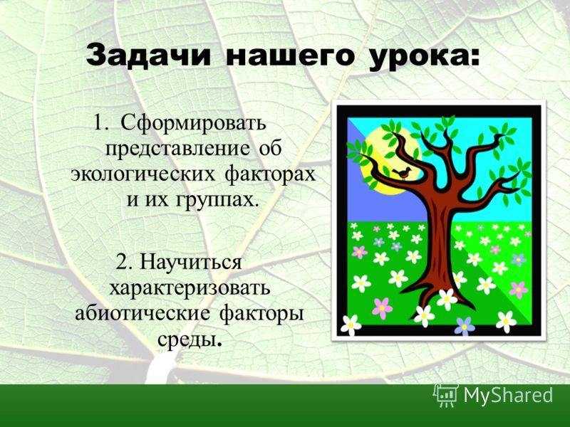 Задачи нашего урока: 1.Сформировать представление об экологических факторах и их группах. 2. Научиться характеризовать абиотические факторы среды.