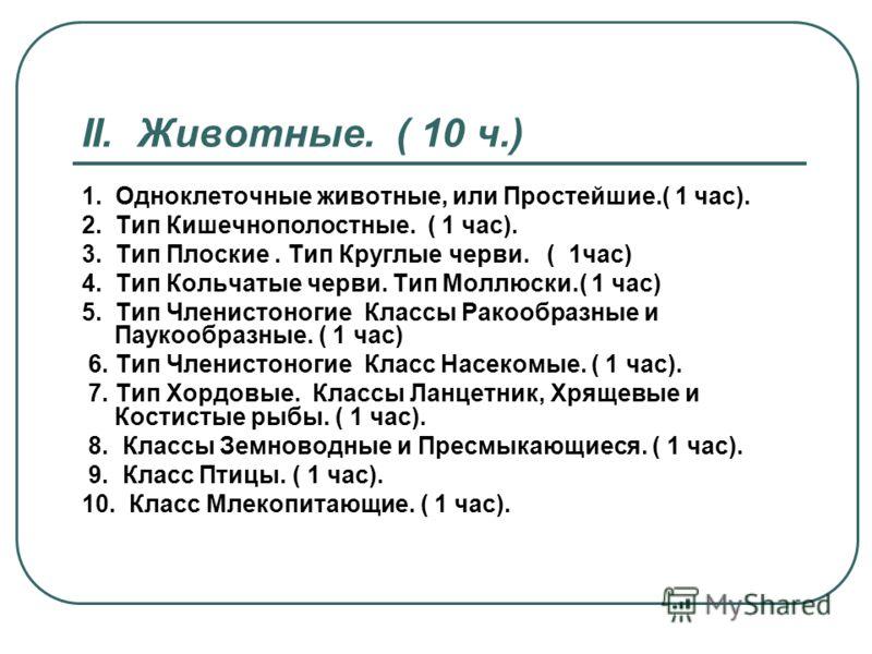 II. Животные. ( 10 ч.) 1. Одноклеточные животные, или Простейшие.( 1 час). 2. Тип Кишечнополостные. ( 1 час). 3. Тип Плоские. Тип Круглые черви. ( 1час) 4. Тип Кольчатые черви. Тип Моллюски.( 1 час) 5. Тип Членистоногие Классы Ракообразные и Паукообр