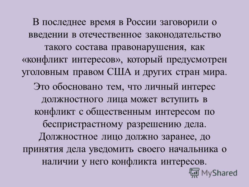 В последнее время в России заговорили о введении в отечественное законодательство такого состава правонарушения, как «конфликт интересов», который предусмотрен уголовным правом США и других стран мира. Это обосновано тем, что личный интерес должностн
