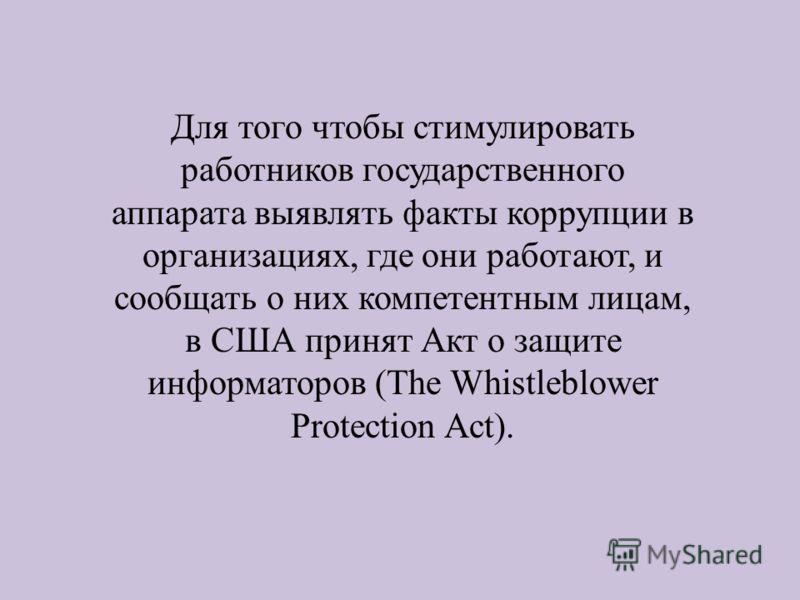 Для того чтобы стимулировать работников государственного аппарата выявлять факты коррупции в организациях, где они работают, и сообщать о них компетентным лицам, в США принят Акт о защите информаторов (The Whistleblower Protection Act).