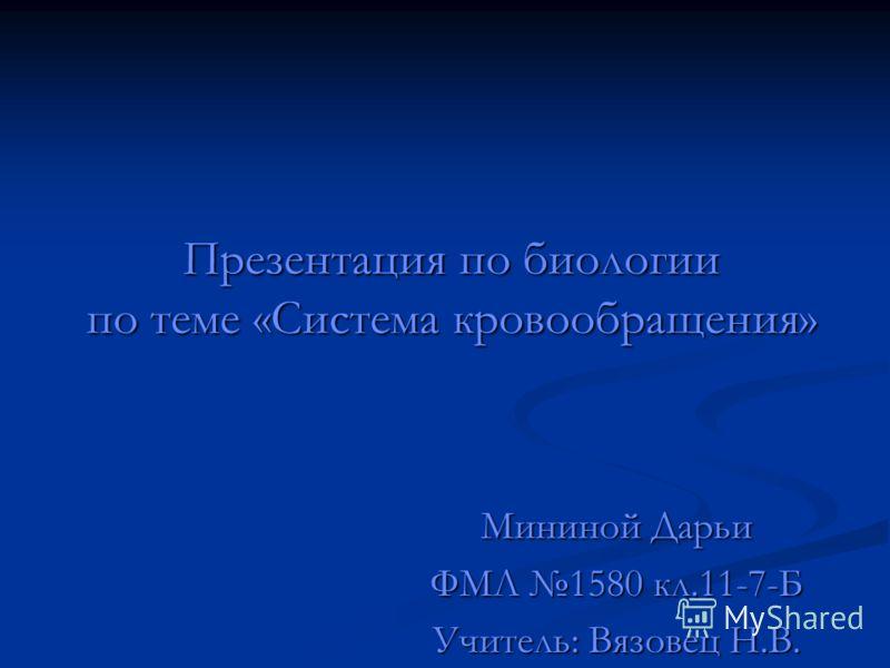 Презентация по биологии по теме «Система кровообращения» Мининой Дарьи ФМЛ 1580 кл.11-7-Б Учитель: Вязовец Н.В.