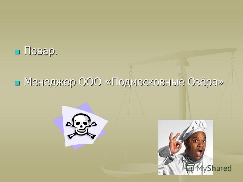 Повар. Повар. Менеджер ООО «Подмосковные Озёра» Менеджер ООО «Подмосковные Озёра»