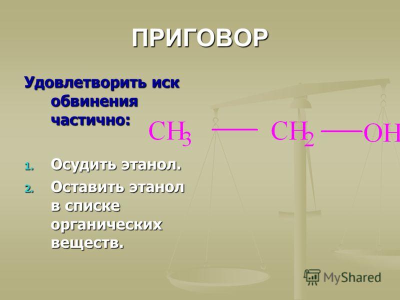 ПРИГОВОР Удовлетворить иск обвинения частично: 1. Осудить этанол. 2. Оставить этанол в списке органических веществ.