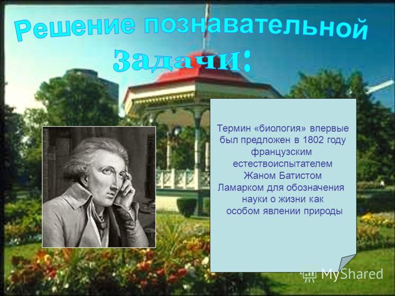 Термин «биология» впервые был предложен в 1802 году французским естествоиспытателем Жаном Батистом Ламарком для обозначения науки о жизни как особом явлении природы