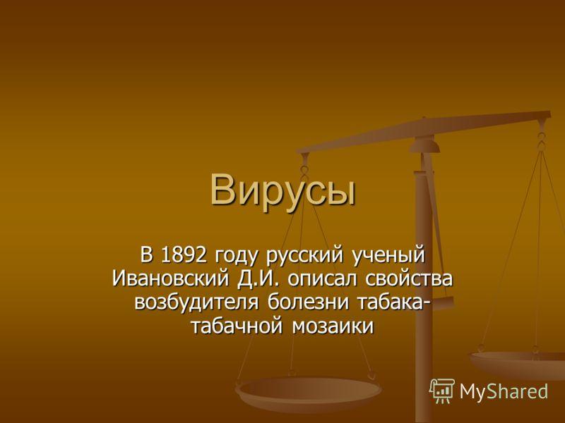 Вирусы В 1892 году русский ученый Ивановский Д.И. описал свойства возбудителя болезни табака- табачной мозаики