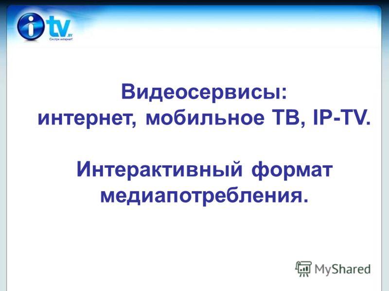 Видеосервисы: интернет, мобильное ТВ, IP-TV. Интерактивный формат медиапотребления.