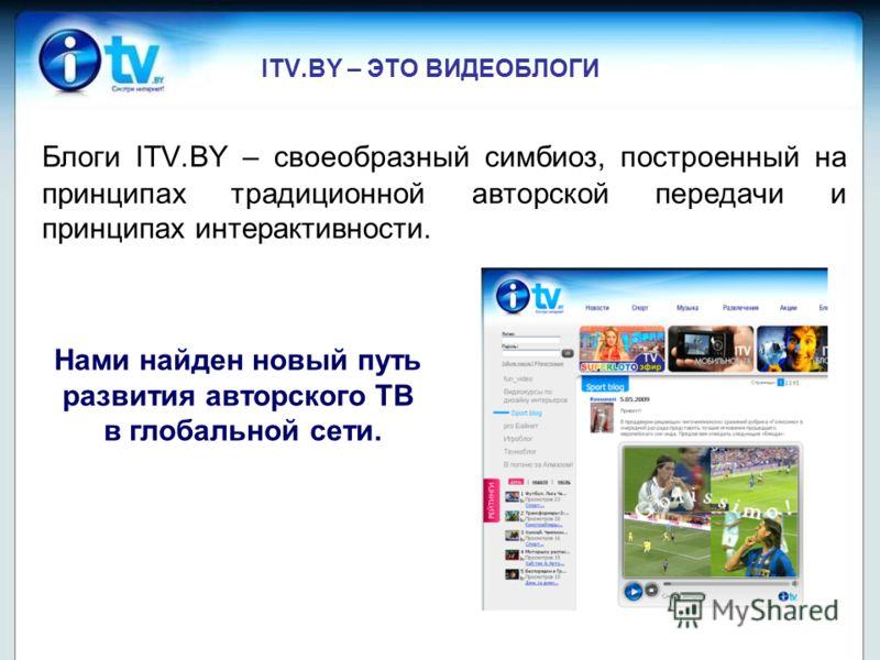ITV.BY – ЭТО ВИДЕОБЛОГИ Блоги ITV.BY – своеобразный симбиоз, построенный на принципах традиционной авторской передачи и принципах интерактивности. Нами найден новый путь развития авторского ТВ в глобальной сети.