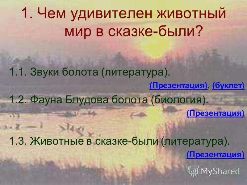 1. Чем удивителен животный мир в сказке-были? 1.1. Звуки болота (литература). (Презентация)(Презентация), (буклет)(буклет) 1.2. Фауна Блудова болота (биология). (Презентация) 1.3. Животные в сказке-были (литература). (Презентация)