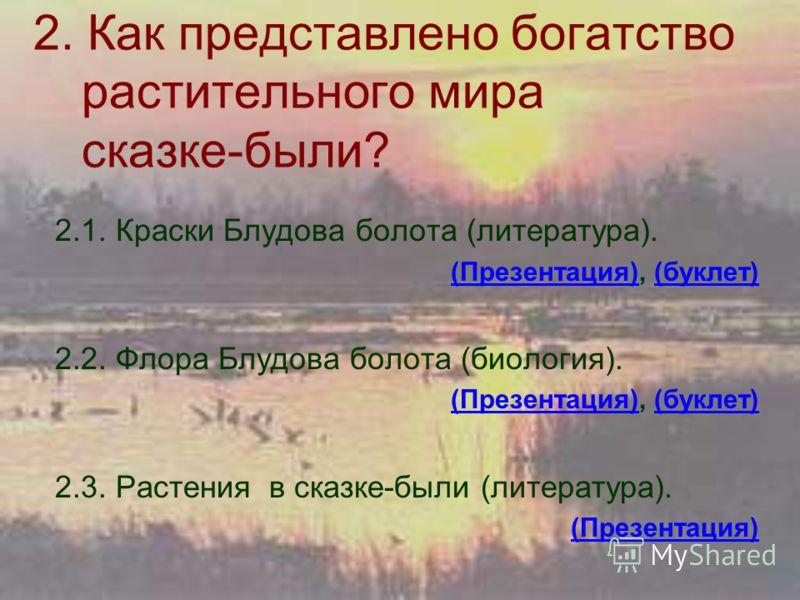 2. Как представлено богатство растительного мира сказке-были? 2.1. Краски Блудова болота (литература). (Презентация)(Презентация), (буклет)(буклет) 2.2. Флора Блудова болота (биология). (Презентация)(Презентация), (буклет)(буклет) 2.3. Растения в ска