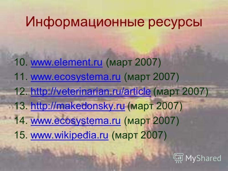 Информационные ресурсы 10. www.element.ru (март 2007)www.element.ru 11. www.ecosystema.ru (март 2007)www.ecosystema.ru 12. http://veterinarian.ru/article (март 2007)http://veterinarian.ru/article 13. http://makedonsky.ru (март 2007)http://makedonsky.