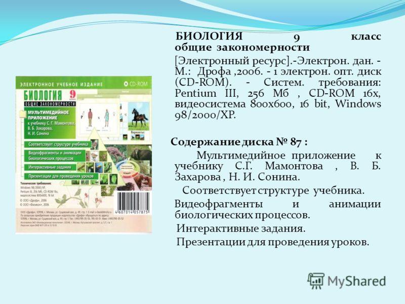 БИОЛОГИЯ 9 класс общие закономерности [Электронный ресурс].-Электрон. дан. - М.: Дрофа,2006. - 1 электрон. опт. диск (CD-ROM). - Систем. требования: Pentium III, 256 Мб, CD-ROM 16x, видеосистема 800х600, 16 bit, Windows 98/2000/XP. Содержание диска 8