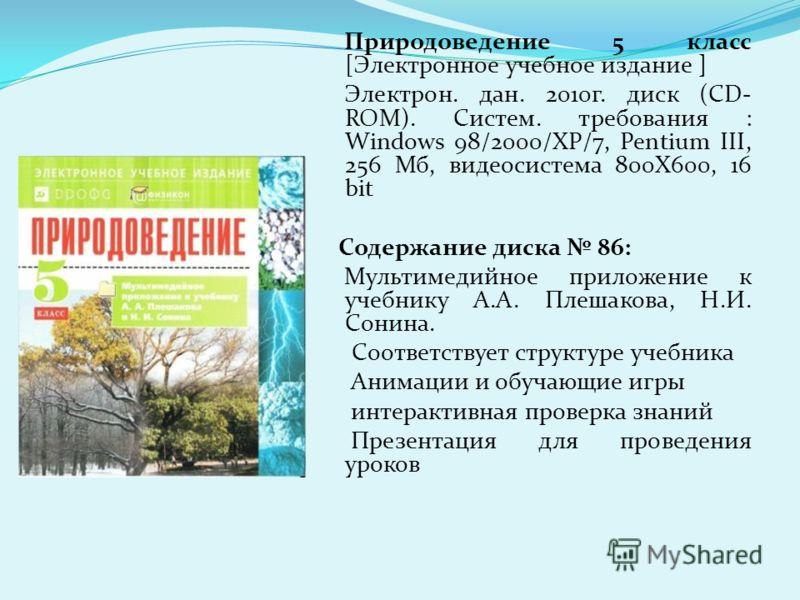 Природоведение 5 класс [Электронное учебное издание ] Электрон. дан. 2010г. диск (CD- ROM). Систем. требования : Windows 98/2000/XP/7, Pentium III, 256 Мб, видеосистема 800X600, 16 bit Содержание диска 86: Мультимедийное приложение к учебнику А.А. Пл